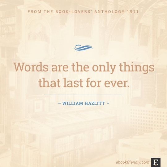 Words are the only things that last for ever. –William Hazlitt #book #quote