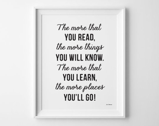 The more that you read, the more things you will know. The more that you learn, the more places you'll go. –Dr Seuss