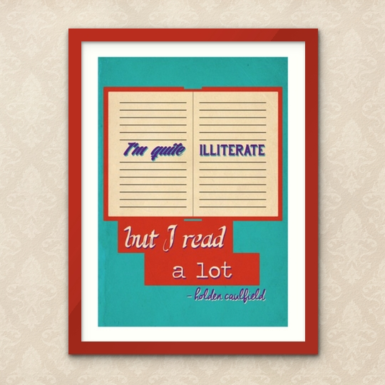 """I'm quite illiterate, but I read a lot."" / said by Holden Caulfield in The Catcher in the Rye"