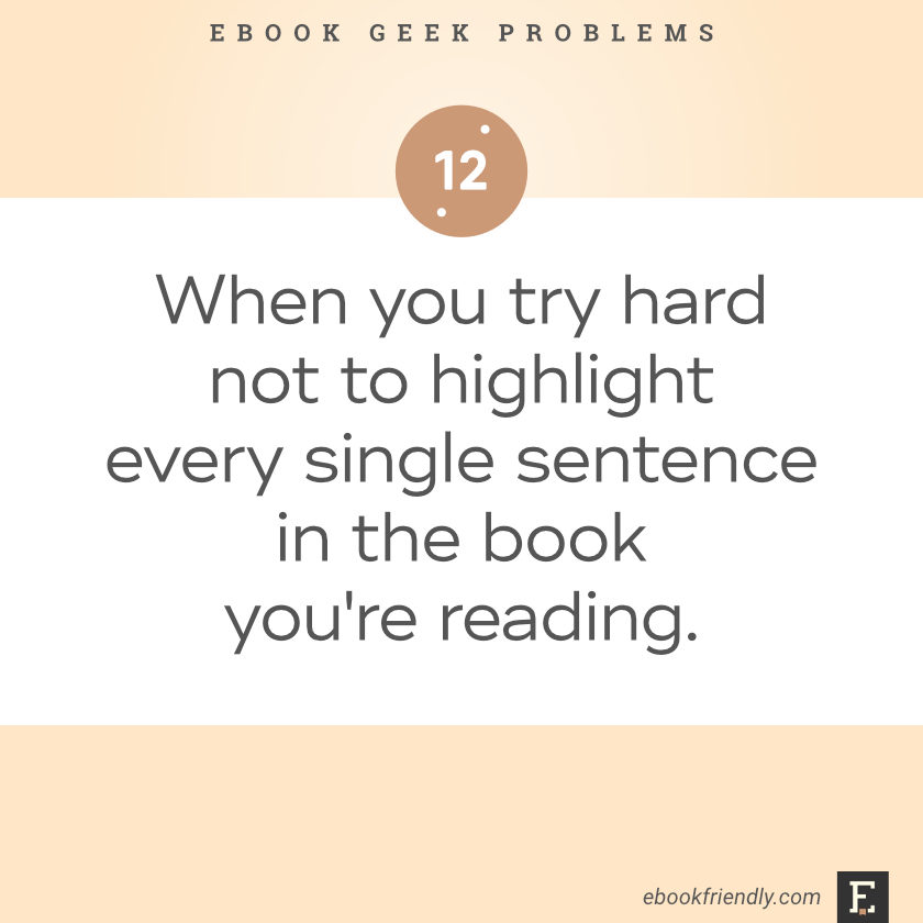 Ebook geek problems No. 12 - When you try hard not to highlight every single sentence in the book you're reading.