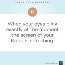 Ebook geek problems No. 13 - When your eyes blink exactly at the moment the screen of your Kobo is refreshing.