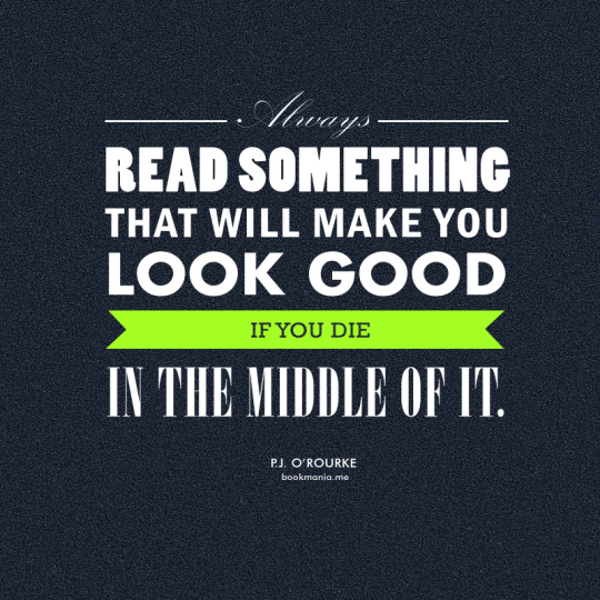 Always read something that will make you look good if you die in the middle of it. -P.J. O'Rourke #quote