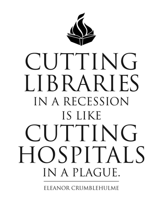 Cutting libraries in a recession is like cutting hospitals in a plague. –Eleanor Crumblehulme #quote
