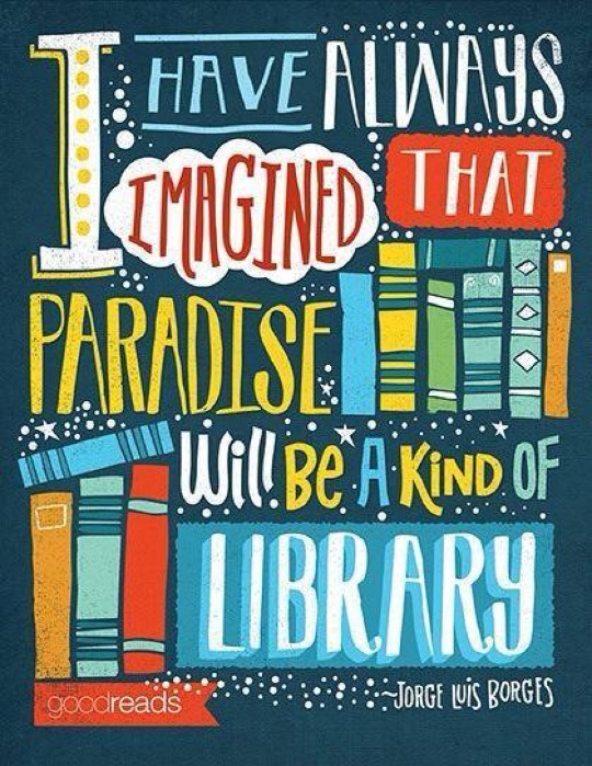 I have always imagined that Paradise will be a kind of library. –Jorge Luis Borges #quote