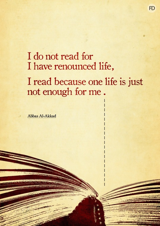 I read because one life is just not enough for me. –Abbas Al-Akkad