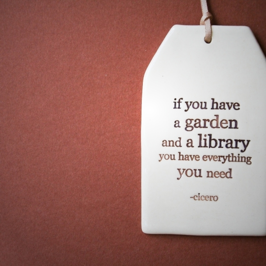 If you have a garden and a library you have everything you need. –Cicero #quote
