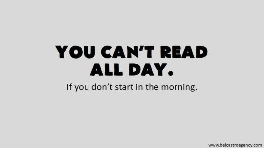 You can't read all day if you don't start in the morning