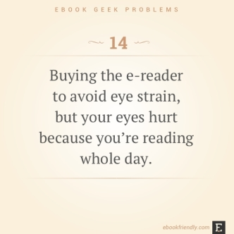 Ebook geek problems #14: Buying the e-reader to avoid eye strain, but your eyes hurt because you're reading whole day.