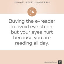 Ebook geek problems No. 14 - Buying the e-reader to avoid eye strain, but your eyes hurt because you are reading all day.