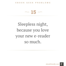 Ebook geek problems #15: Sleepless night, because you love your new e-reader so much.