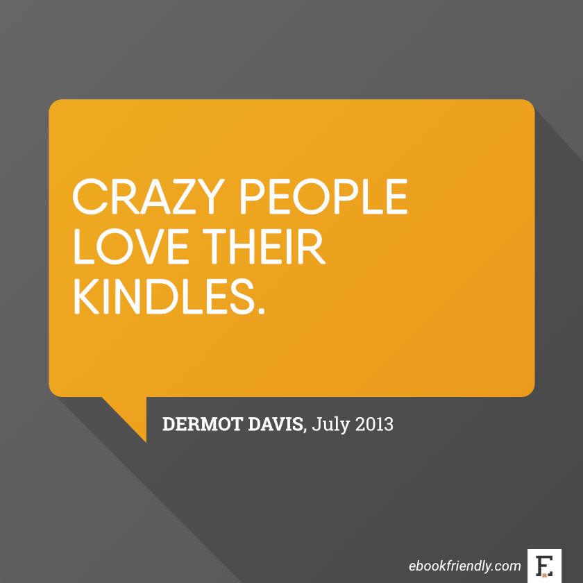 Crazy people love their Kindles. -Dermot Davis