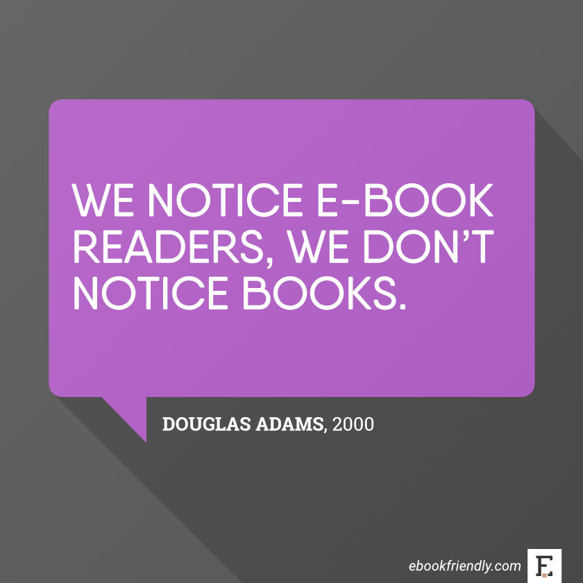 We notice e-book readers, we don't notice books. –Douglas Adams