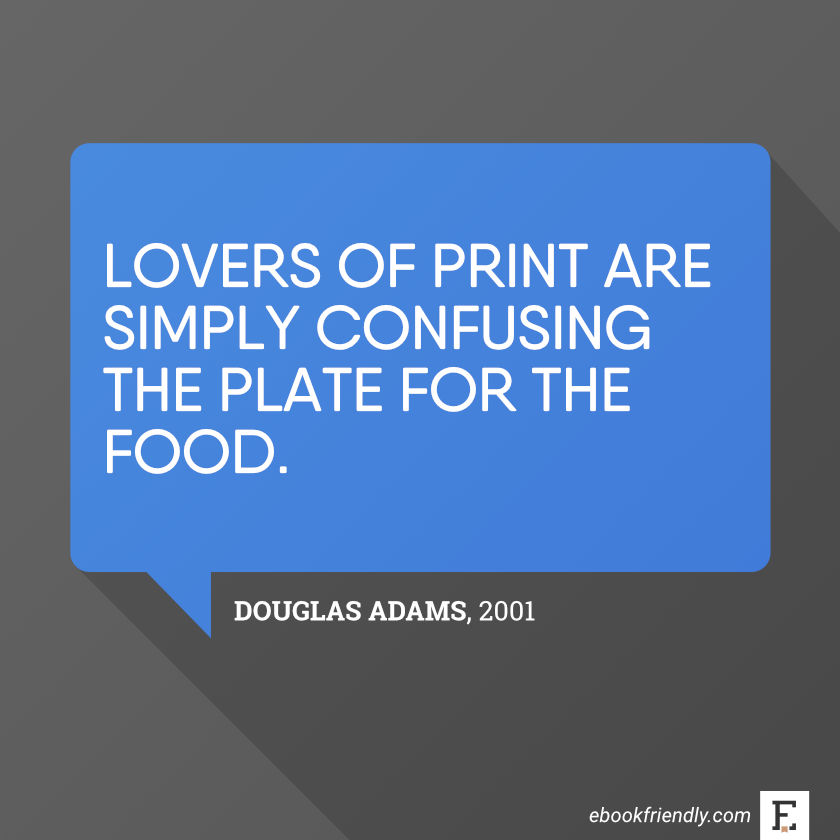 Lovers of print are simply confusing the plate for the food. –Douglas Adams