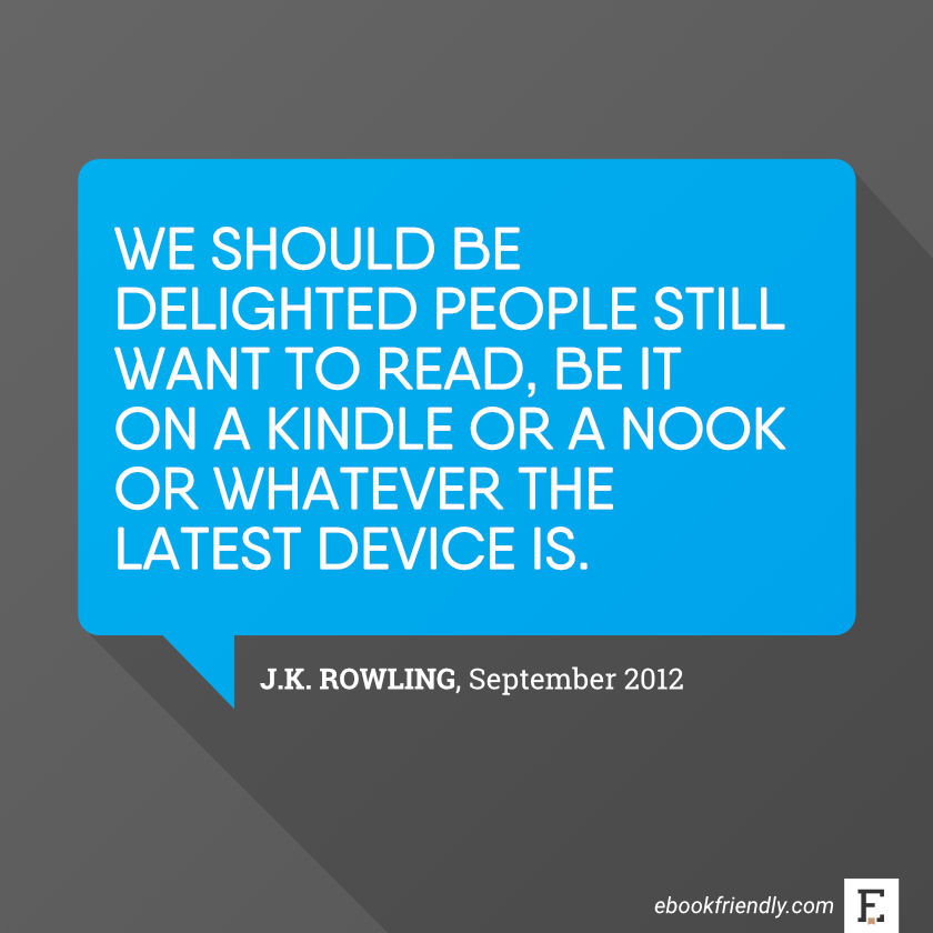 Honestly, I think we should be delighted people still want to read, be it on a Kindle or a Nook or whatever the latest device is. -J. K. Rowling
