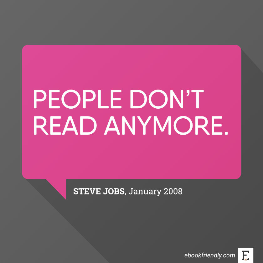People don't read anymore. –Steve Jobs