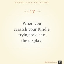 Ebook geek problems #17: When you scratch your Kindle trying to clean the display.