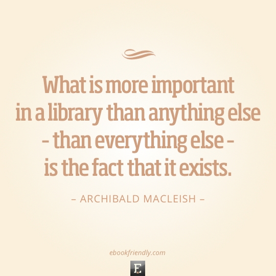 Library quote: What is more important in a library than anything else – than everything else – is the fact that it exists. - Archibald MacLeish