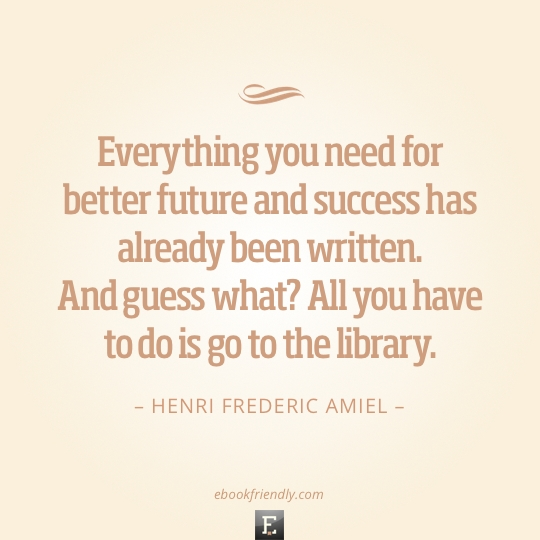 Library quote: Everything you need for better future and success has already been written. And guess what? All you have to do is go to the library. - Henri Frederic Amiel