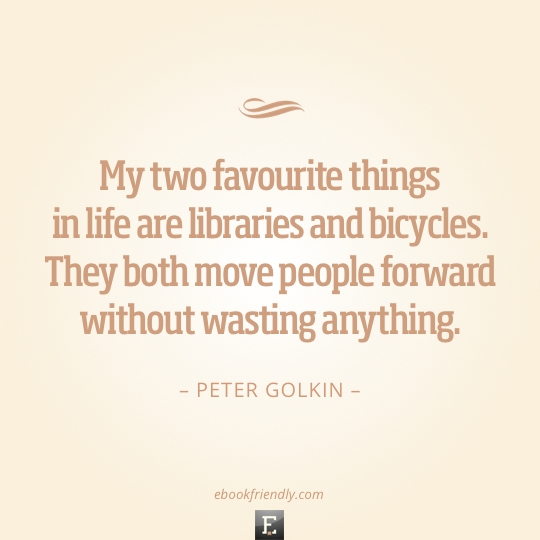 Library quote: My two favourite things in life are libraries and bicycles. They both move people forward without wasting anything. -Peter Golkin