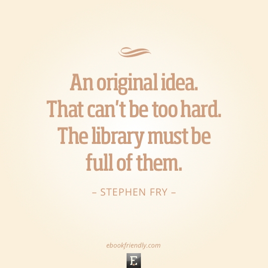 Library quote: An original idea. That can't be too hard. The library must be full of them. - Stephen Fry