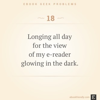 Ebook geek problems #18: Longing all day for the view of my e-reader glowing in the dark.