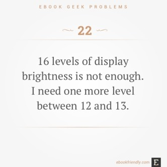 Ebook geek problems #22: 16 levels of display brightness is not enough. I need one more level between 12 and 13.