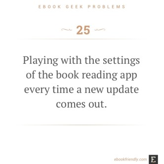 Ebook geek problems #25: Playing with the settings of the book reading app every time a new update comes out.
