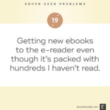 Ebook geek problems No. 19 - Getting new ebooks to the e-reader even though it's packed with hundreds I haven't read.