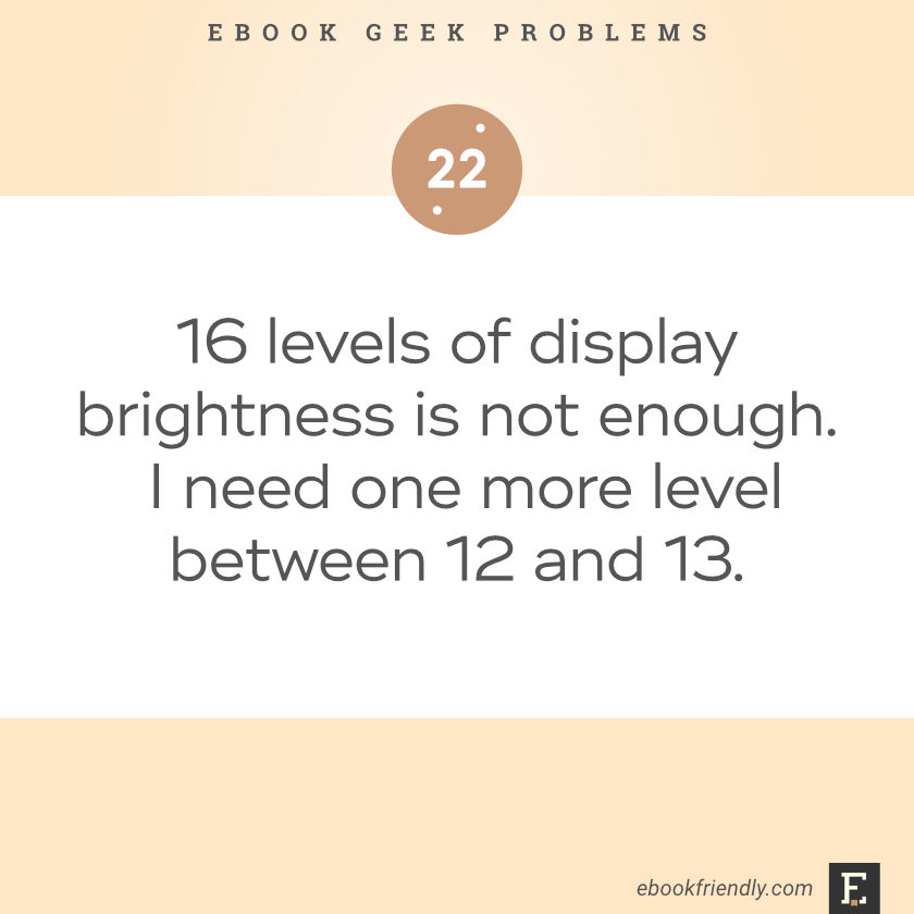 Ebook geek problems No. 22 - 16 levels of display brightness is not enough. I need one more level between 12 and 13.