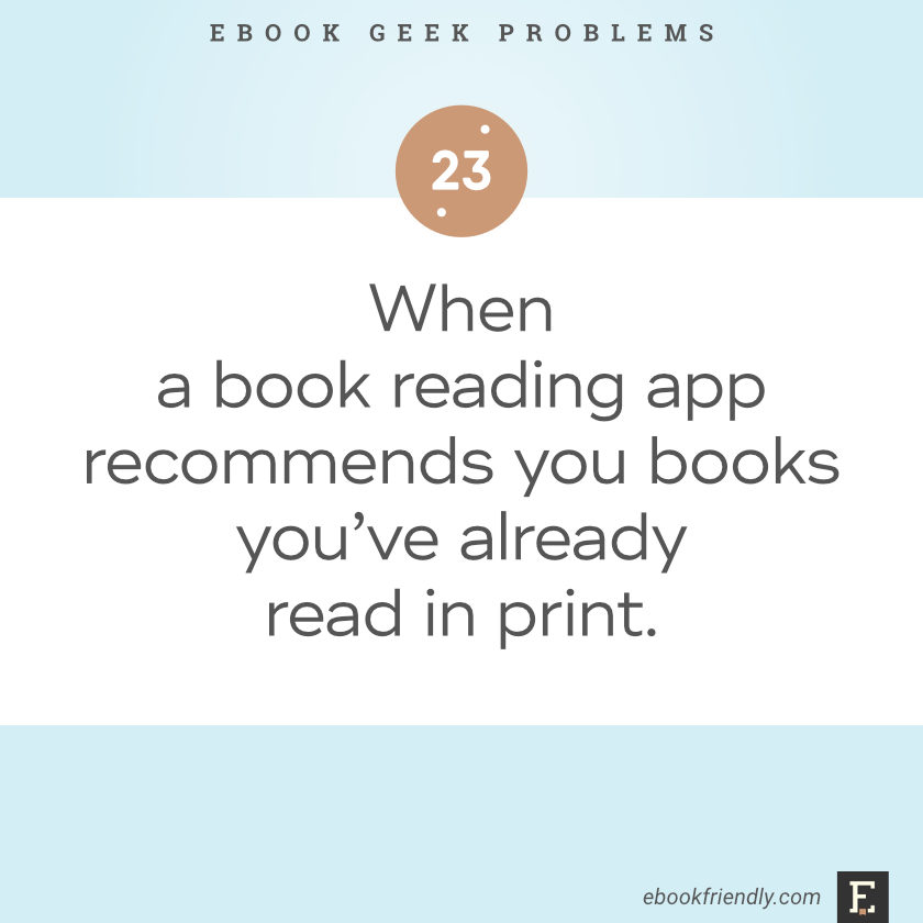Ebook geek problems No. 23 - When a book reading app recommends you books you've already read in print.