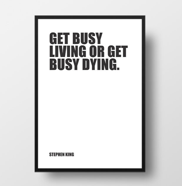 Get busy living, or get busy dying - Stephen King