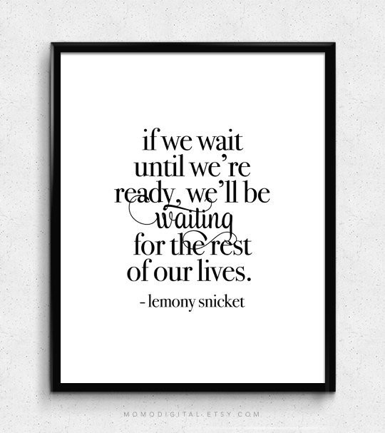 If we wait until we're ready, we'll be waiting for the rest of our lives. - Lemony Snicket