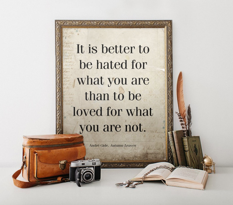 It is better to be hated for what you are than to be loved for what you are not. -André Gide