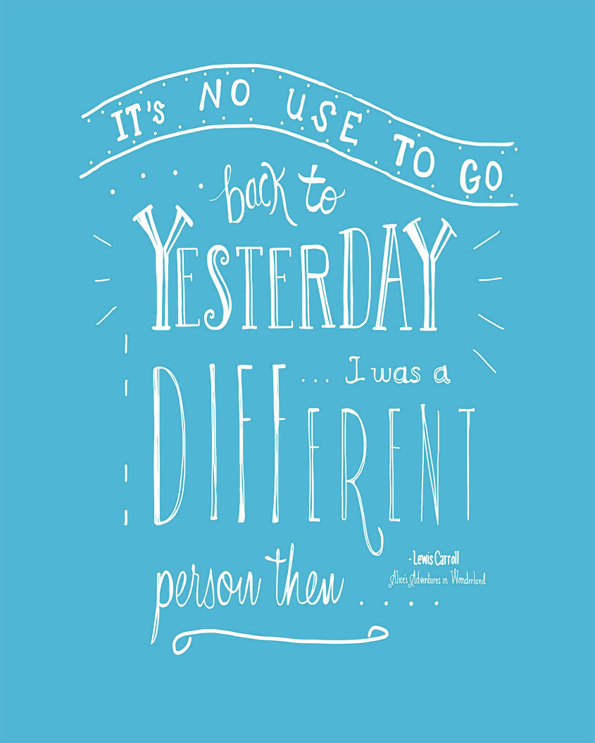 It's no use going back to yesterday, because I was a different person then. - Lewis Carroll