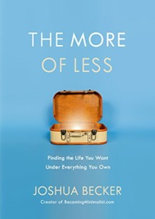 The More of Less - Finding the Life You Want Under Everything You Own - Joshua Becker