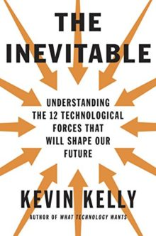 The Inevitable: Understanding the 12 Technological Forces That Will Shape Our Future - Kevin Kelly