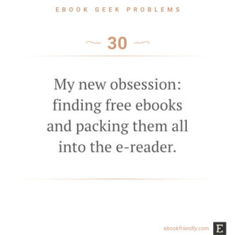 Ebook geek problems #30: My new obsession: finding free ebooks and packing them all into the e-reader.