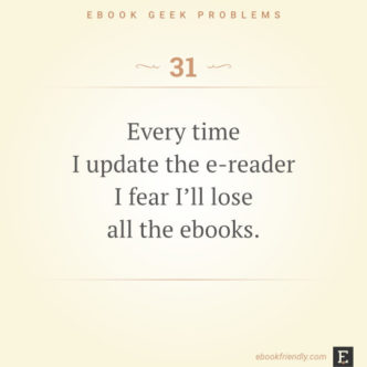 Ebook geek problems #31: Every time I update the e-reader I fear I'll lose all the ebooks.