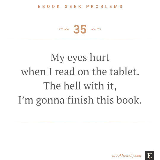 Ebook geek problems #35: My eyes hurt when I read on the tablet. The hell with it, I'm gonna finish this book.