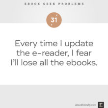 Ebook geek problems No. 31 - Ebook geek problems No. 31 - Every time I update the e-reader, I fear I'll lose all the ebooks.