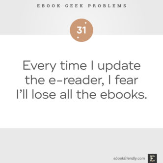 Ebook geek problems No. 31 - Ebook geek problems No. 31 - Every time I update the e-reader, I fear I'll lose all the ebooks.