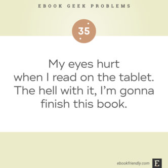 Ebook geek problems No. 35 - My eyes hurt when I read on the tablet. The hell with it, I'm gonna finish this book.