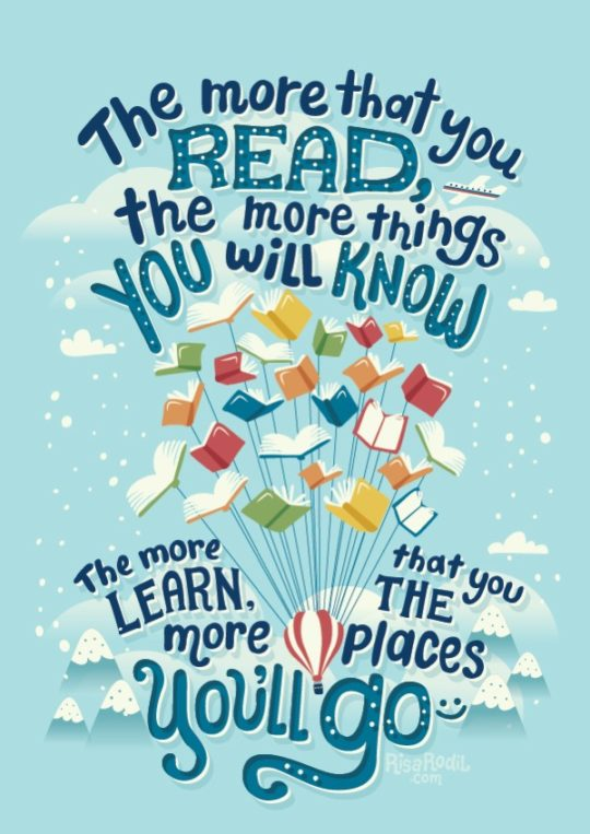 The more that you read, the more things you will know. The more that you learn, the more places you'll go. - illustration by Risa Rodil