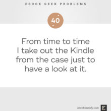 Ebook geek problems No. 40 - From time to time I take out the Kindle from the case just to have a look at it.