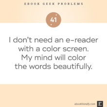 Ebook geek problems No. 41 - I don't need an e-reader with a color screen. My mind will color the words beautifully.