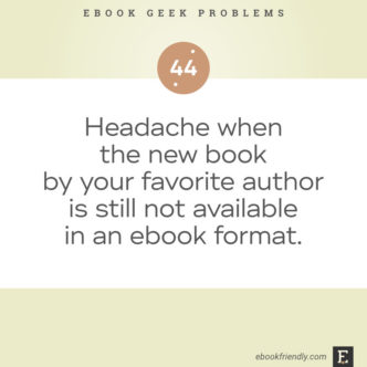 Ebook geek problems No. 44 - Headache when the new book by your favorite author is still not available in an ebook format.