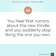 Ebook geek problems No. 46 - You hear first rumors about the new Kindle and you suddenly stop liking the one you own.