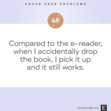 Ebook geek problems No. 49 - Compared to the e-reader, when I accidentally drop the book, I pick it up and it still works.