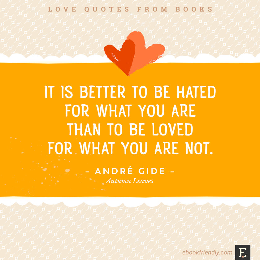 Love quotes from books -It is better to be hated for what you are than to be loved for what you are not. –André Gide, Autumn Leaves
