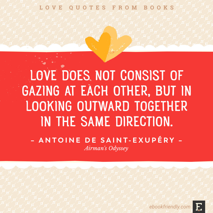Love quotes from books - cLove does not consist of gazing at each other, but in looking outward together in the same direction. –Antoine de Saint-Exupéry, Airman's Odyssey